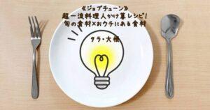 《ジョブチューン》超一流料理人かけ算レシピ!旬の食材(タラ・大根)×おウチにある食材(21年2月27日...